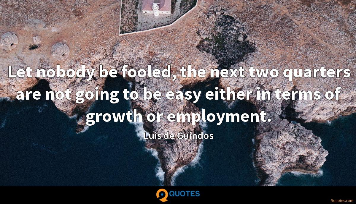 Let nobody be fooled, the next two quarters are not going to be easy either in terms of growth or employment.