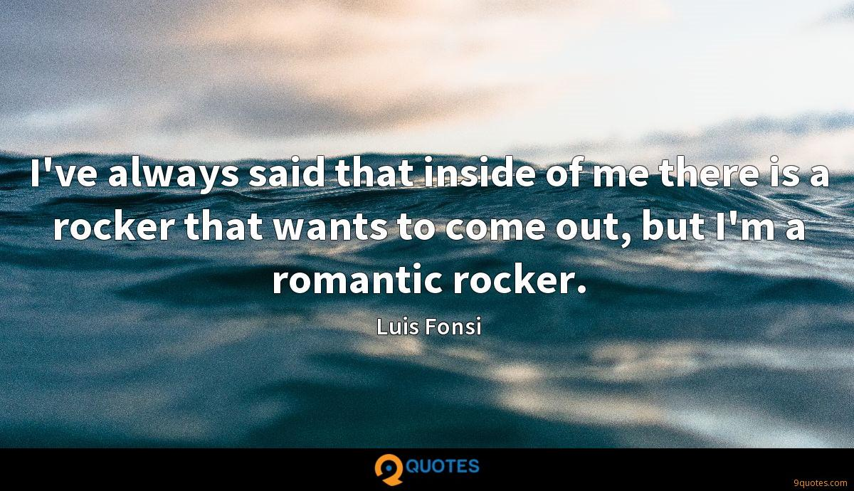 I've always said that inside of me there is a rocker that wants to come out, but I'm a romantic rocker.
