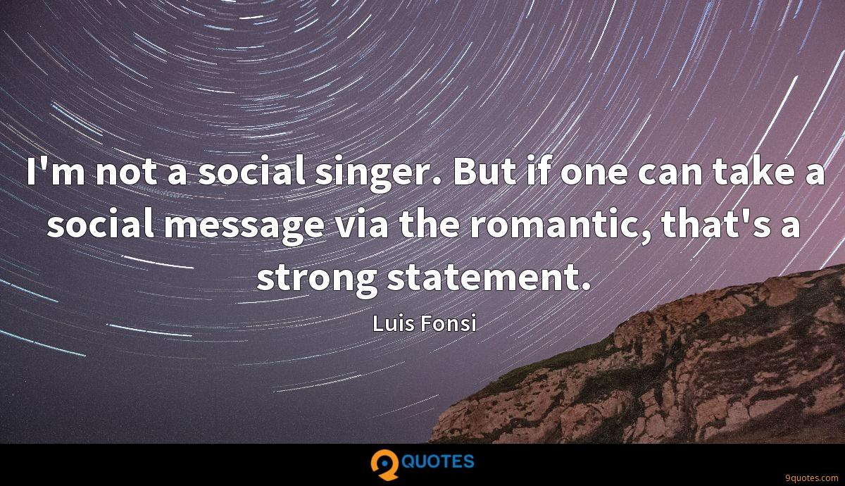 I'm not a social singer. But if one can take a social message via the romantic, that's a strong statement.