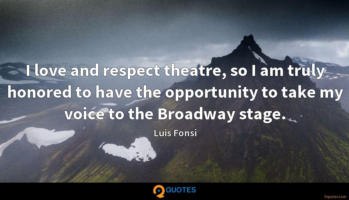 I love and respect theatre, so I am truly honored to have the opportunity to take my voice to the Broadway stage.