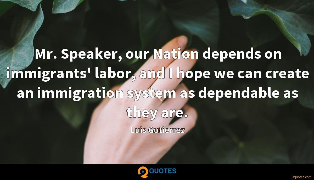 Mr. Speaker, our Nation depends on immigrants' labor, and I hope we can create an immigration system as dependable as they are.
