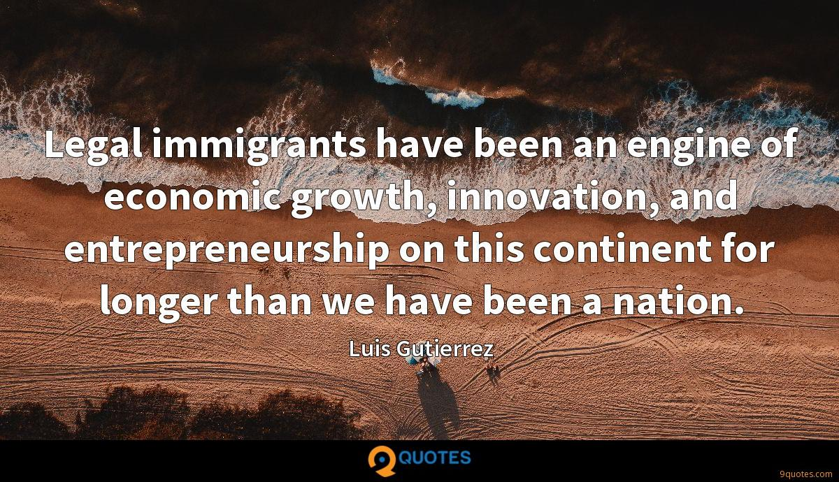 Legal immigrants have been an engine of economic growth, innovation, and entrepreneurship on this continent for longer than we have been a nation.
