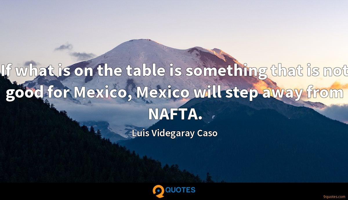 If what is on the table is something that is not good for Mexico, Mexico will step away from NAFTA.