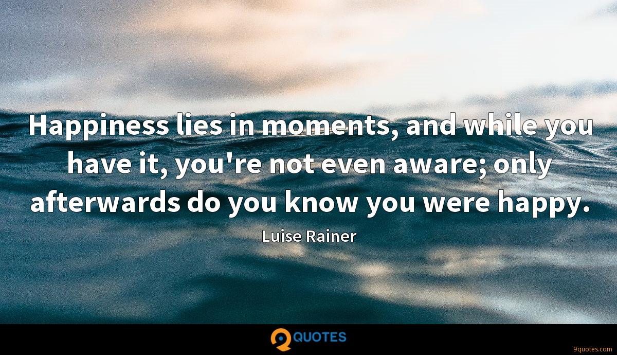 Happiness lies in moments, and while you have it, you're not even aware; only afterwards do you know you were happy.