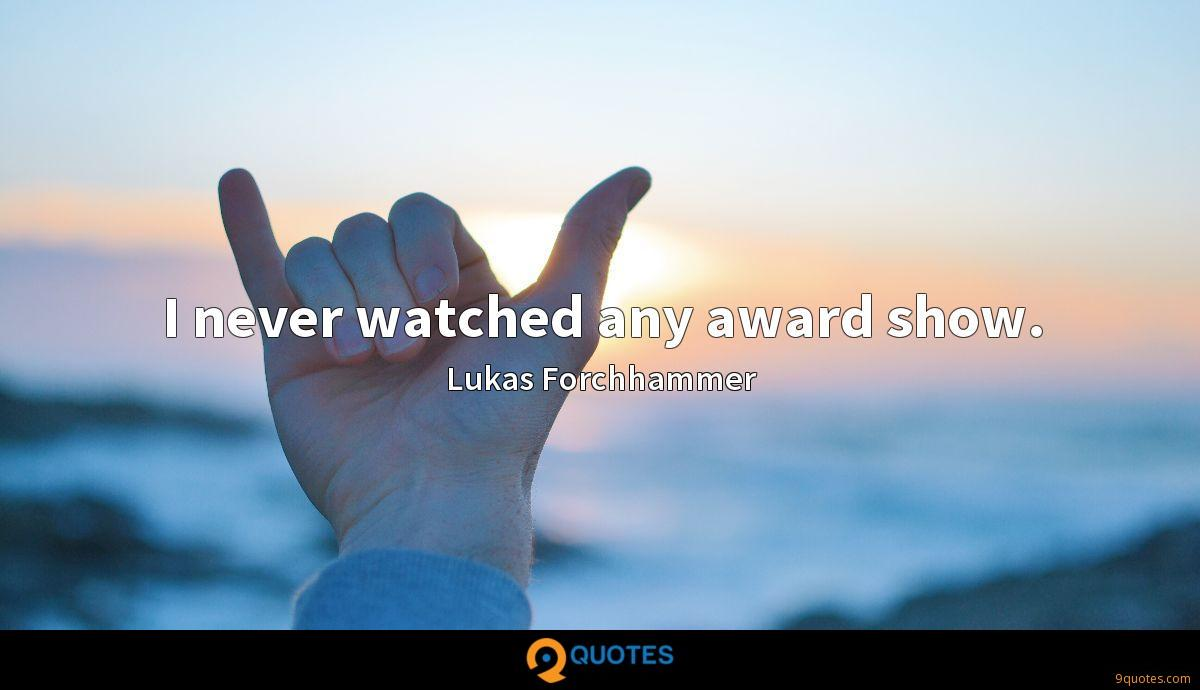 I never watched any award show.