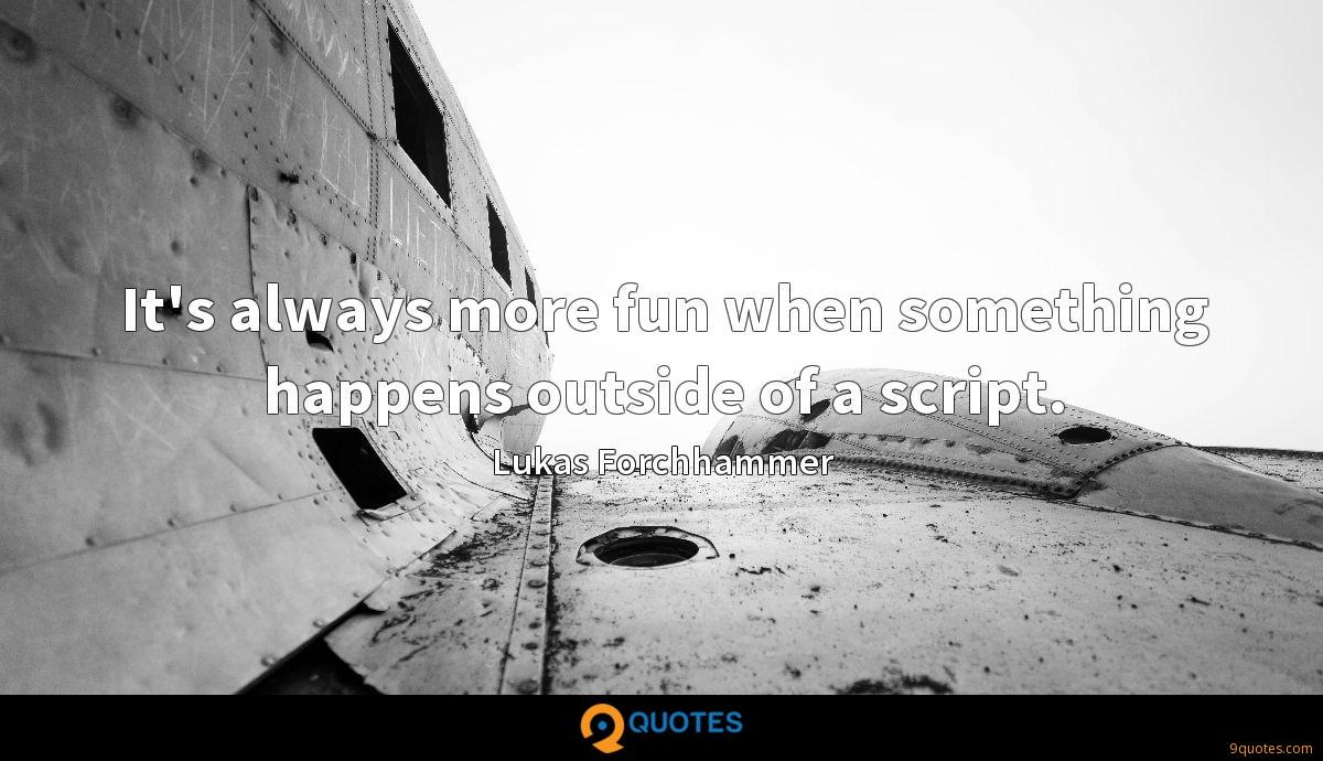 It's always more fun when something happens outside of a script.