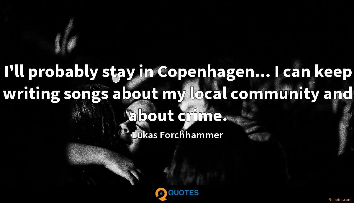 I'll probably stay in Copenhagen... I can keep writing songs about my local community and about crime.