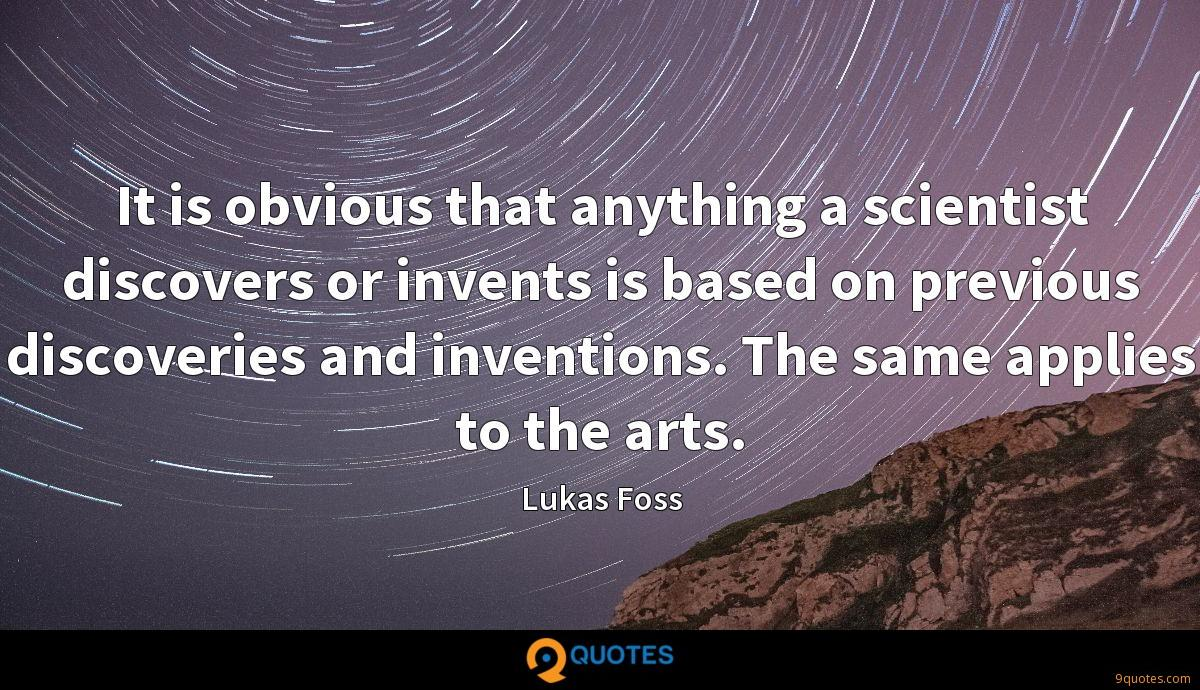 It is obvious that anything a scientist discovers or invents is based on previous discoveries and inventions. The same applies to the arts.