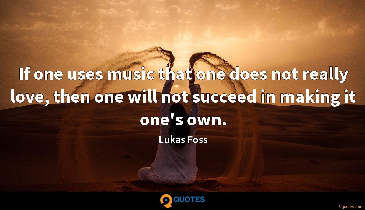If one uses music that one does not really love, then one will not succeed in making it one's own.