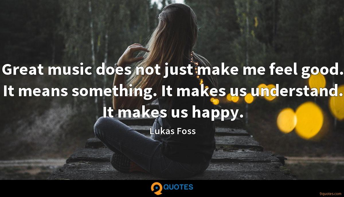 Great music does not just make me feel good. It means something. It makes us understand. It makes us happy.