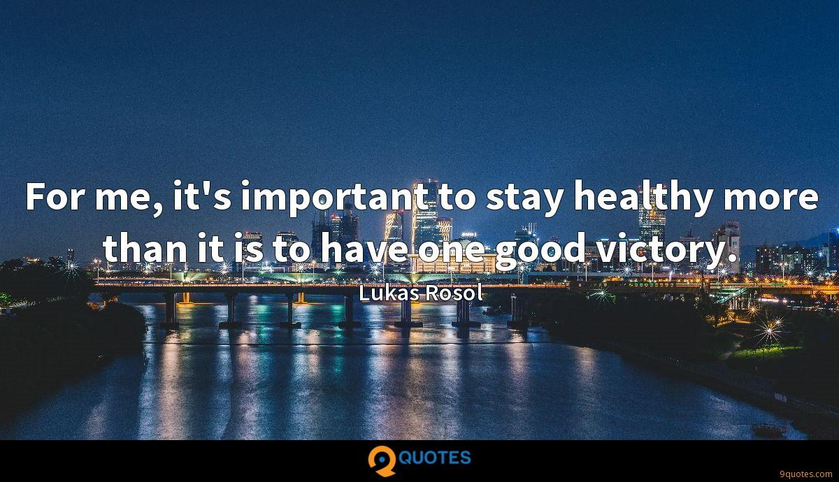 For me, it's important to stay healthy more than it is to have one good victory.