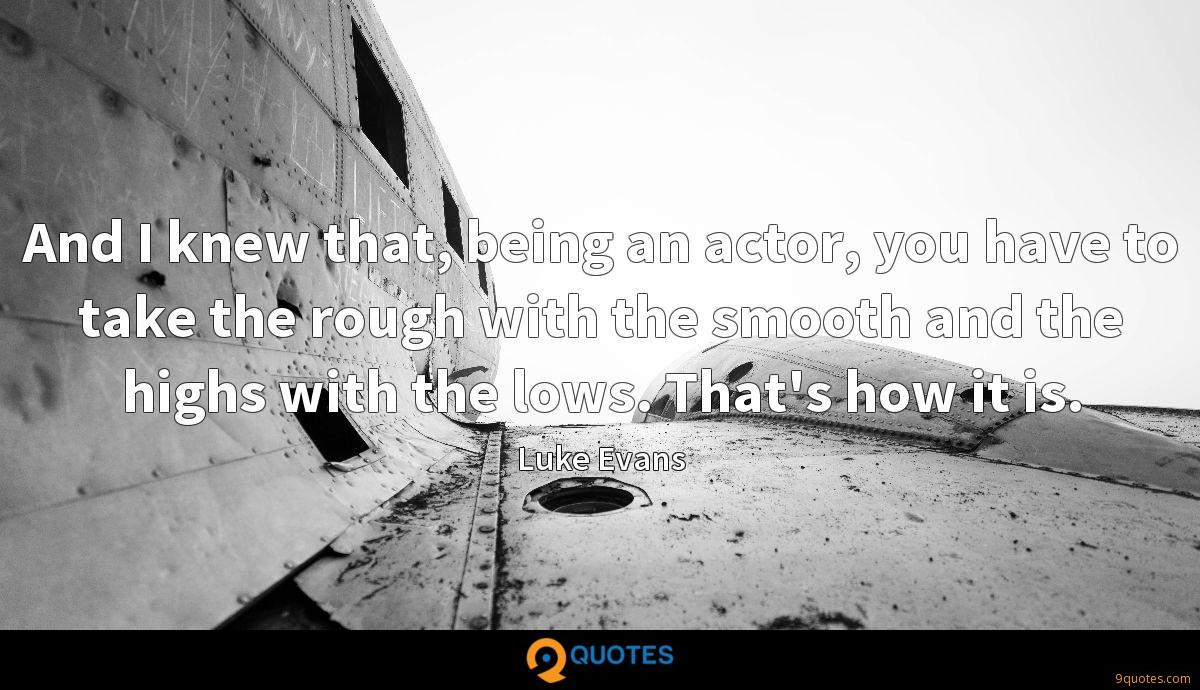 And I knew that, being an actor, you have to take the rough with the smooth and the highs with the lows. That's how it is.