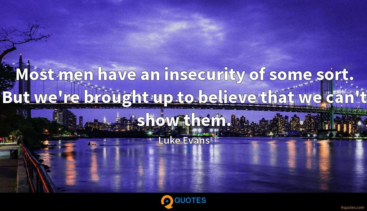 Most men have an insecurity of some sort. But we're brought up to believe that we can't show them.