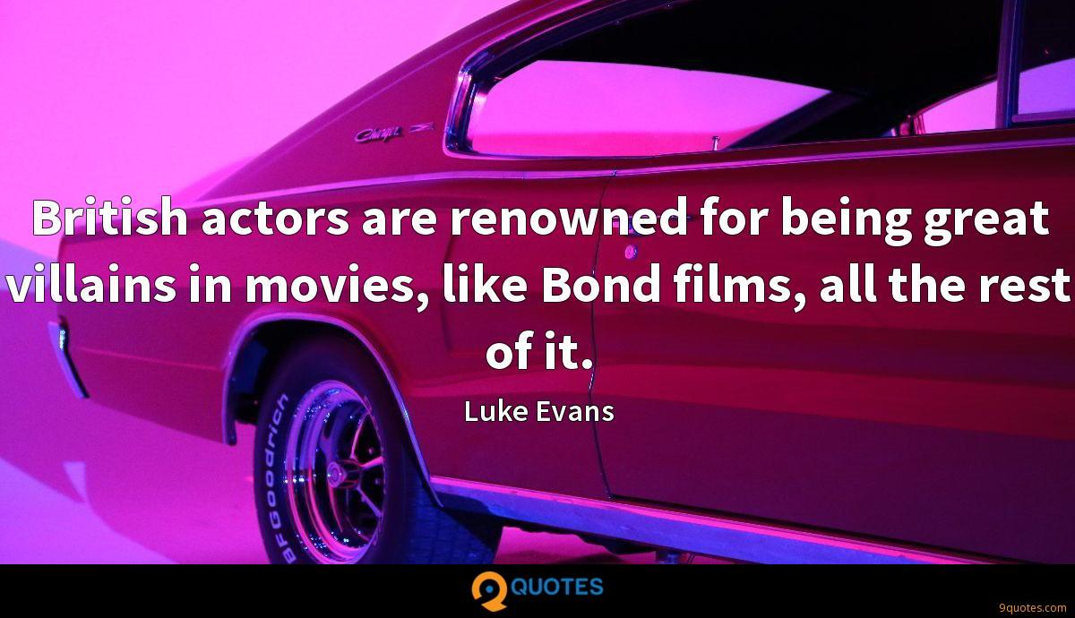 British actors are renowned for being great villains in movies, like Bond films, all the rest of it.