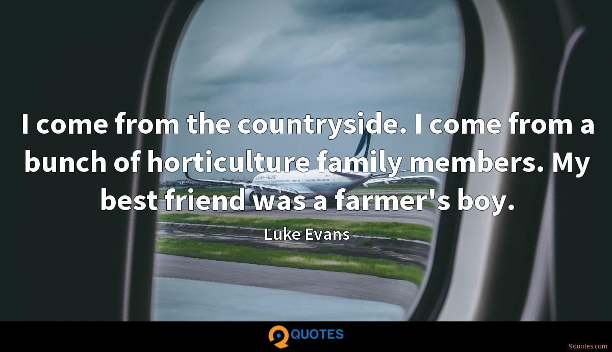 I come from the countryside. I come from a bunch of horticulture family members. My best friend was a farmer's boy.