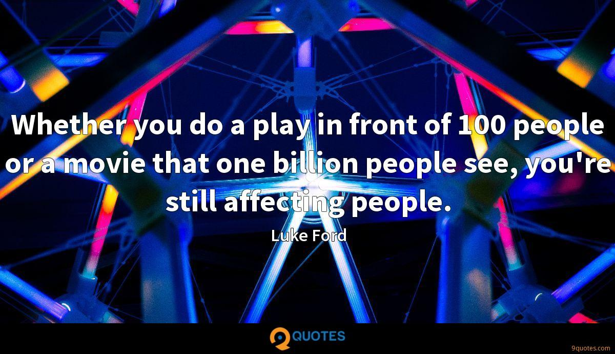Whether you do a play in front of 100 people or a movie that one billion people see, you're still affecting people.