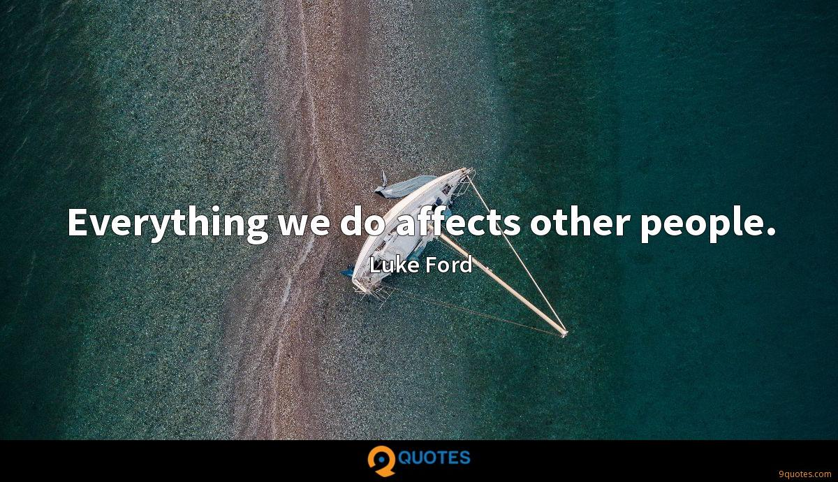 Everything we do affects other people.