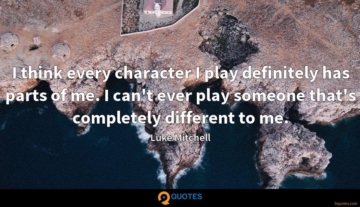I think every character I play definitely has parts of me. I can't ever play someone that's completely different to me.