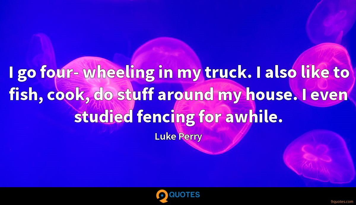 I go four- wheeling in my truck. I also like to fish, cook, do stuff around my house. I even studied fencing for awhile.