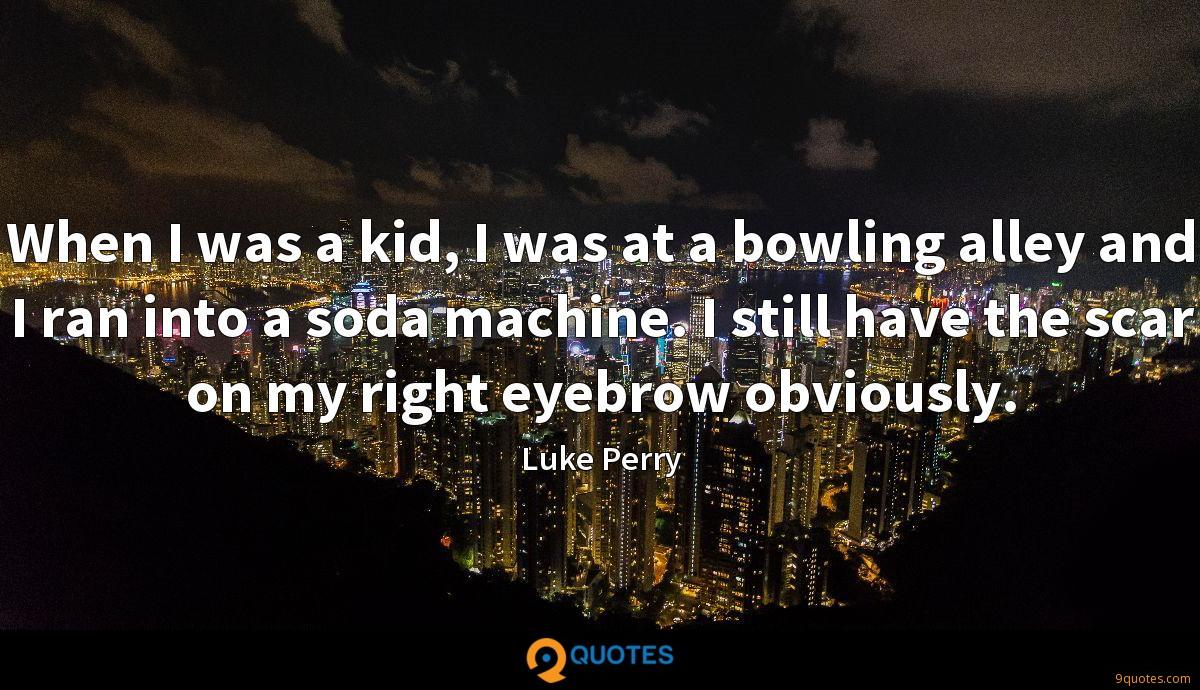 When I was a kid, I was at a bowling alley and I ran into a soda machine. I still have the scar on my right eyebrow obviously.