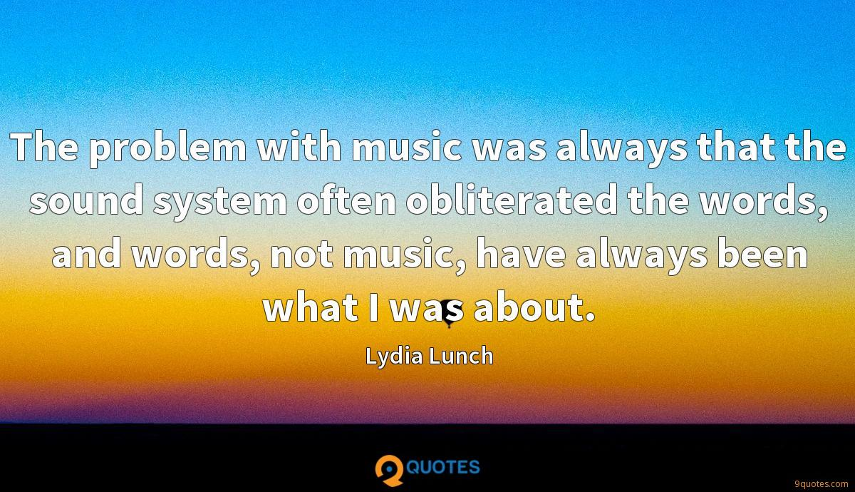 The problem with music was always that the sound system often obliterated the words, and words, not music, have always been what I was about.