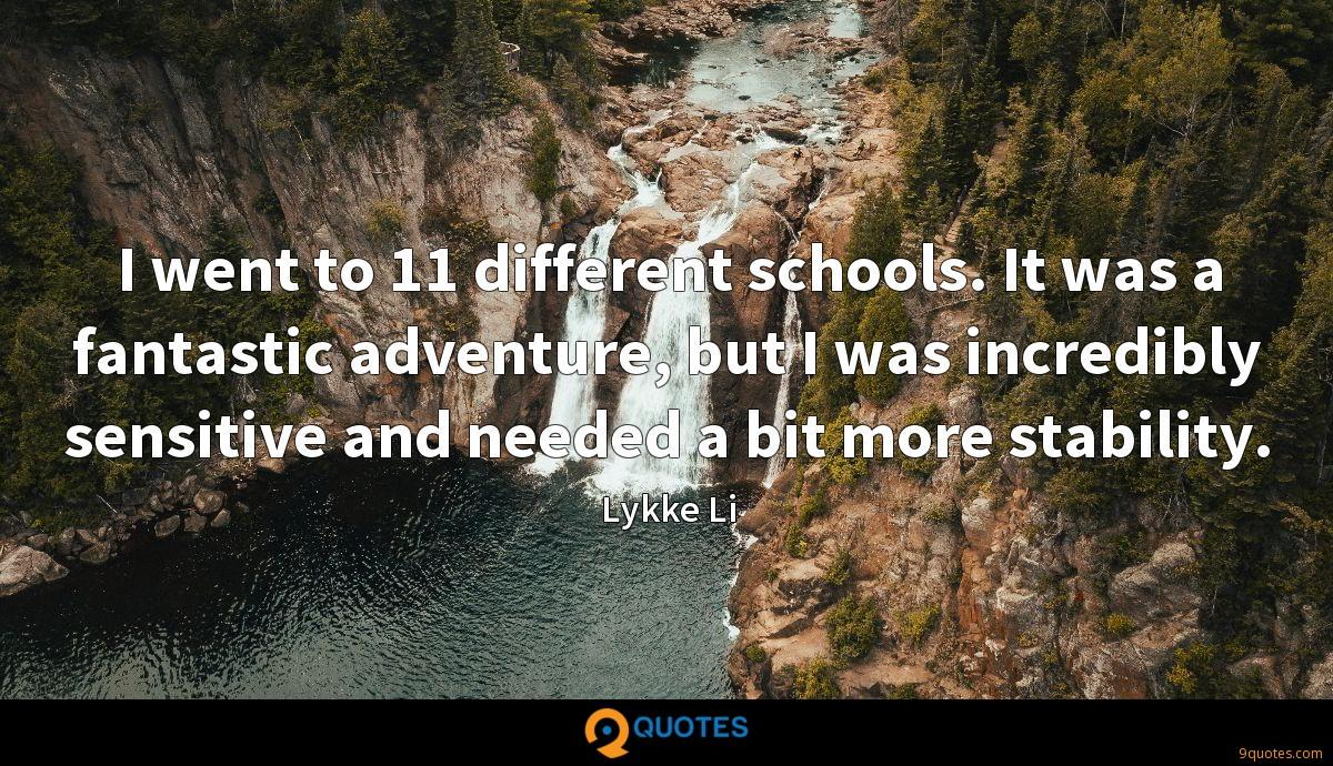 I went to 11 different schools. It was a fantastic adventure, but I was incredibly sensitive and needed a bit more stability.