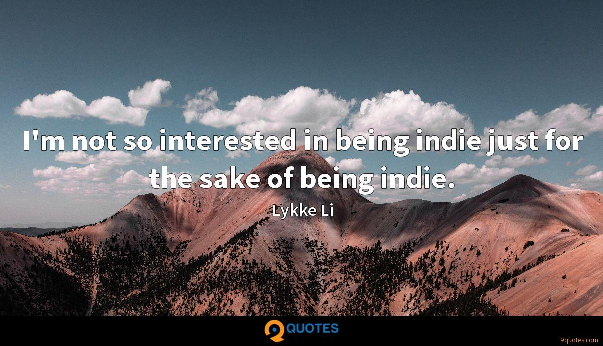 I'm not so interested in being indie just for the sake of being indie.