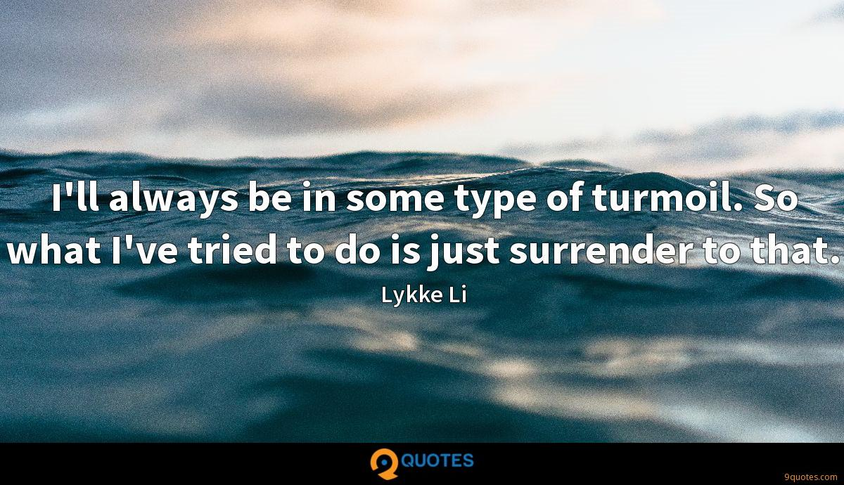 I'll always be in some type of turmoil. So what I've tried to do is just surrender to that.