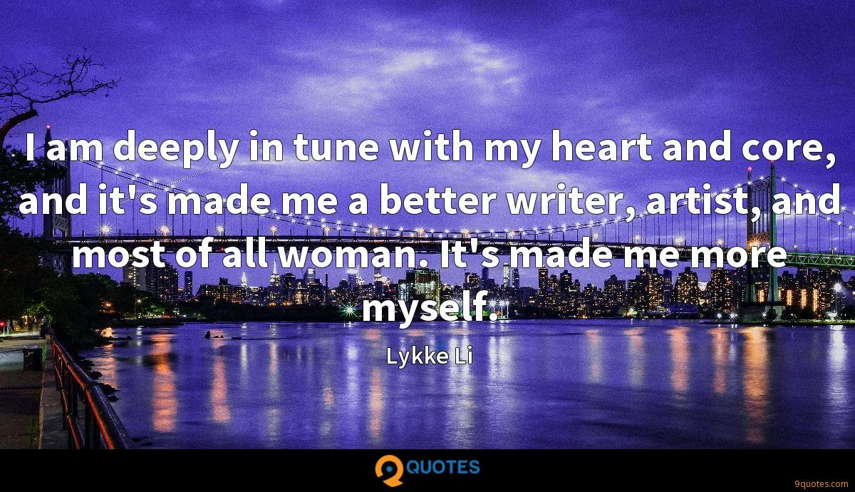 I am deeply in tune with my heart and core, and it's made me a better writer, artist, and most of all woman. It's made me more myself.