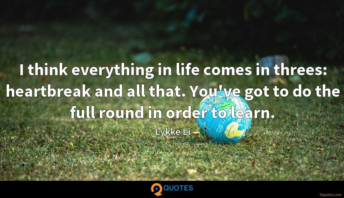 I think everything in life comes in threes: heartbreak and all that. You've got to do the full round in order to learn.