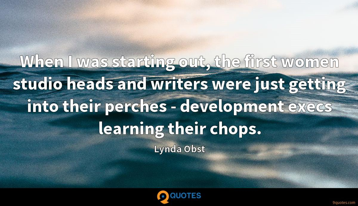 When I was starting out, the first women studio heads and writers were just getting into their perches - development execs learning their chops.