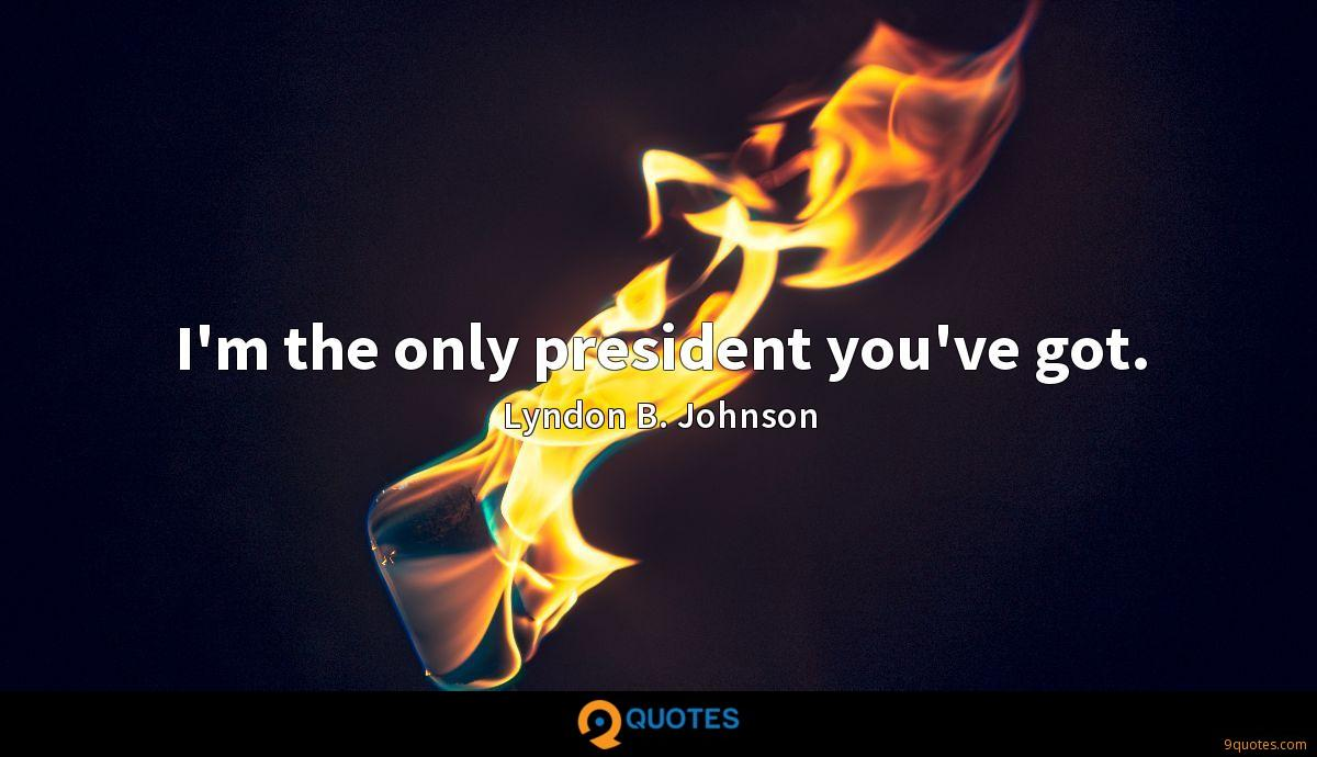 I'm the only president you've got.