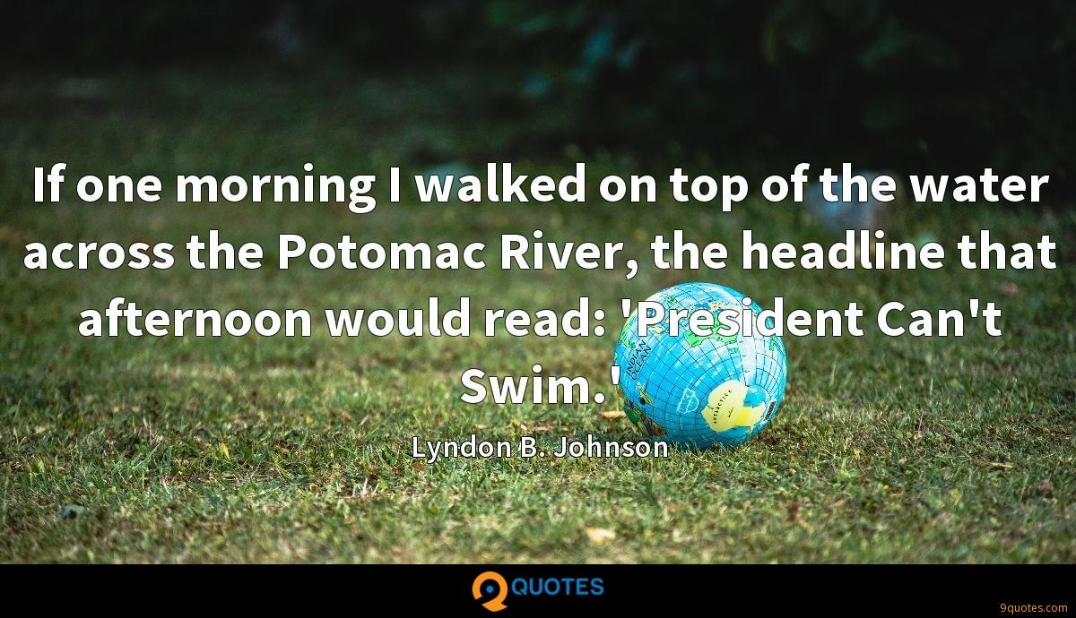 If one morning I walked on top of the water across the Potomac River, the headline that afternoon would read: 'President Can't Swim.'
