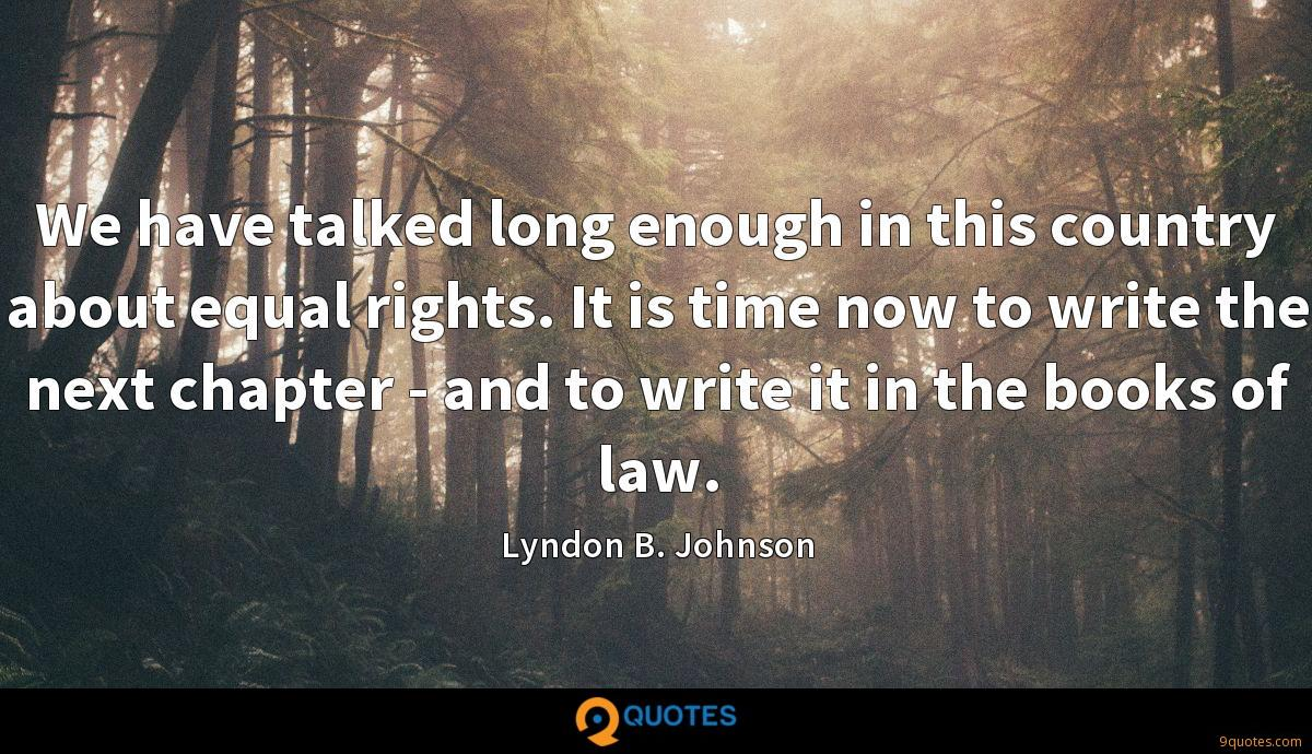 We have talked long enough in this country about equal rights. It is time now to write the next chapter - and to write it in the books of law.