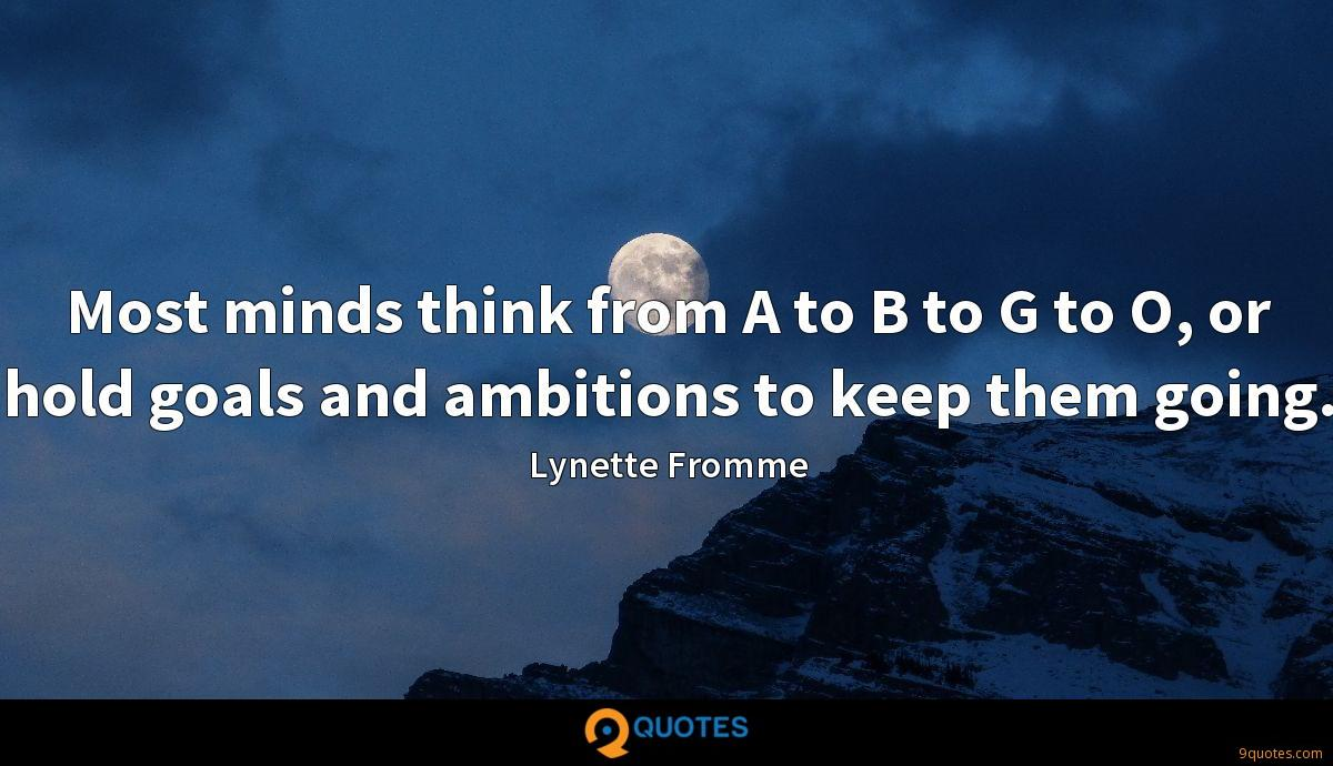 Most minds think from A to B to G to O, or hold goals and ambitions to keep them going.
