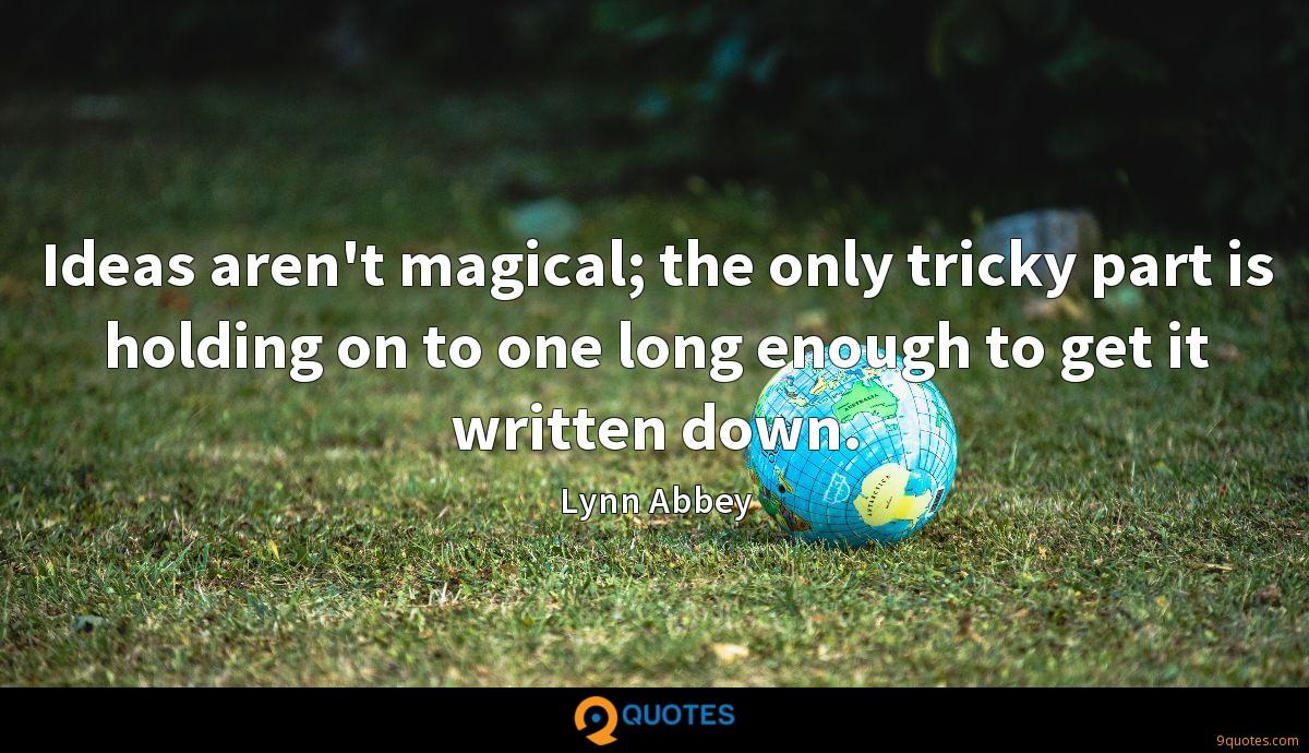 Ideas aren't magical; the only tricky part is holding on to one long enough to get it written down.