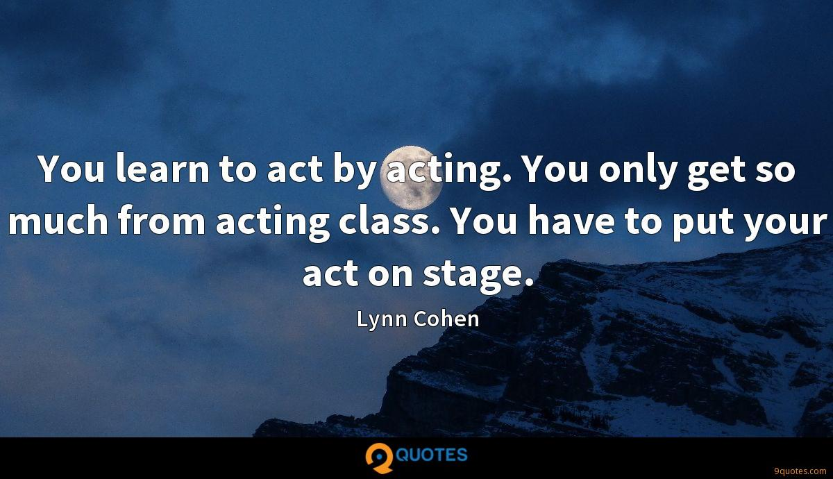 You learn to act by acting. You only get so much from acting class. You have to put your act on stage.