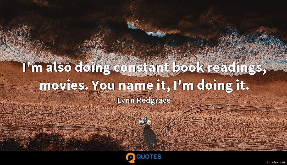 I'm also doing constant book readings, movies. You name it, I'm doing it.