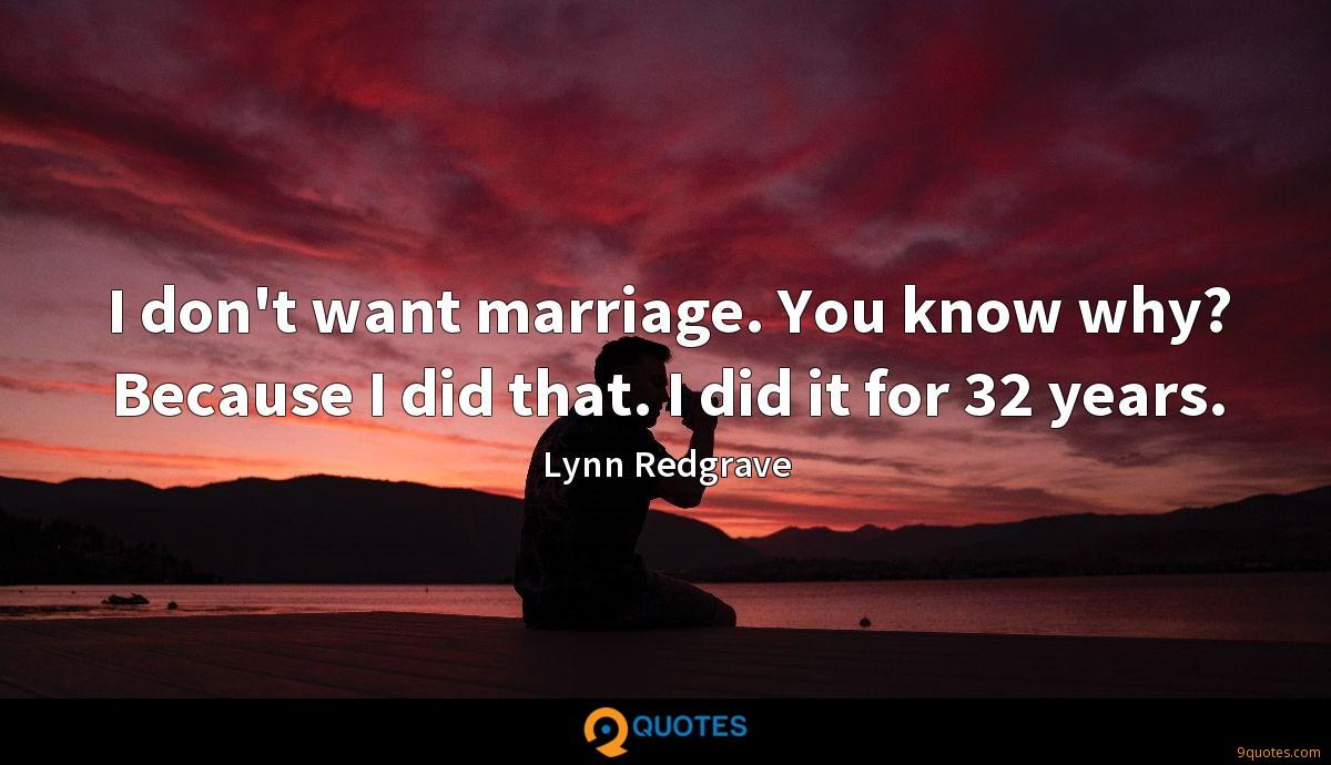 I don't want marriage. You know why? Because I did that. I did it for 32 years.