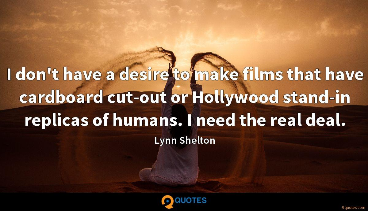 I don't have a desire to make films that have cardboard cut-out or Hollywood stand-in replicas of humans. I need the real deal.