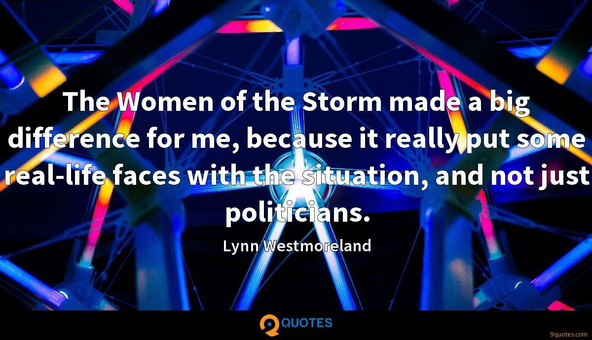 The Women of the Storm made a big difference for me, because it really put some real-life faces with the situation, and not just politicians.