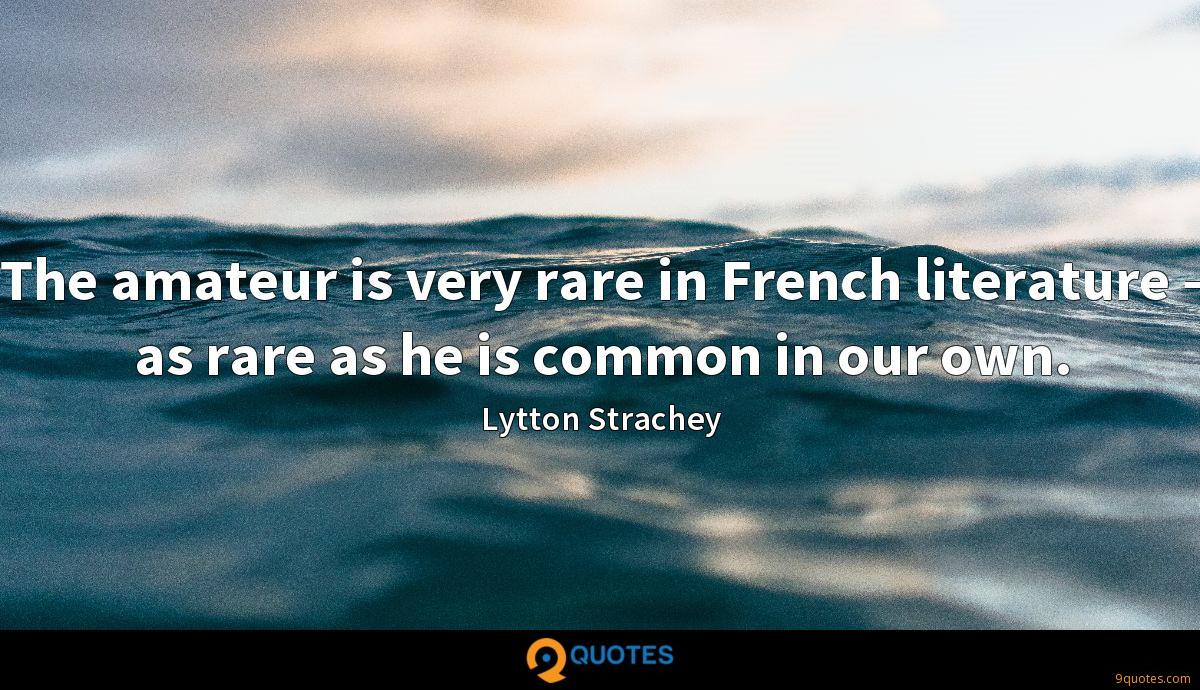 The amateur is very rare in French literature - as rare as he is common in our own.