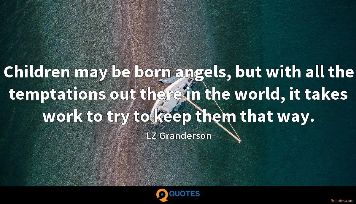 Children may be born angels, but with all the temptations out there in the world, it takes work to try to keep them that way.