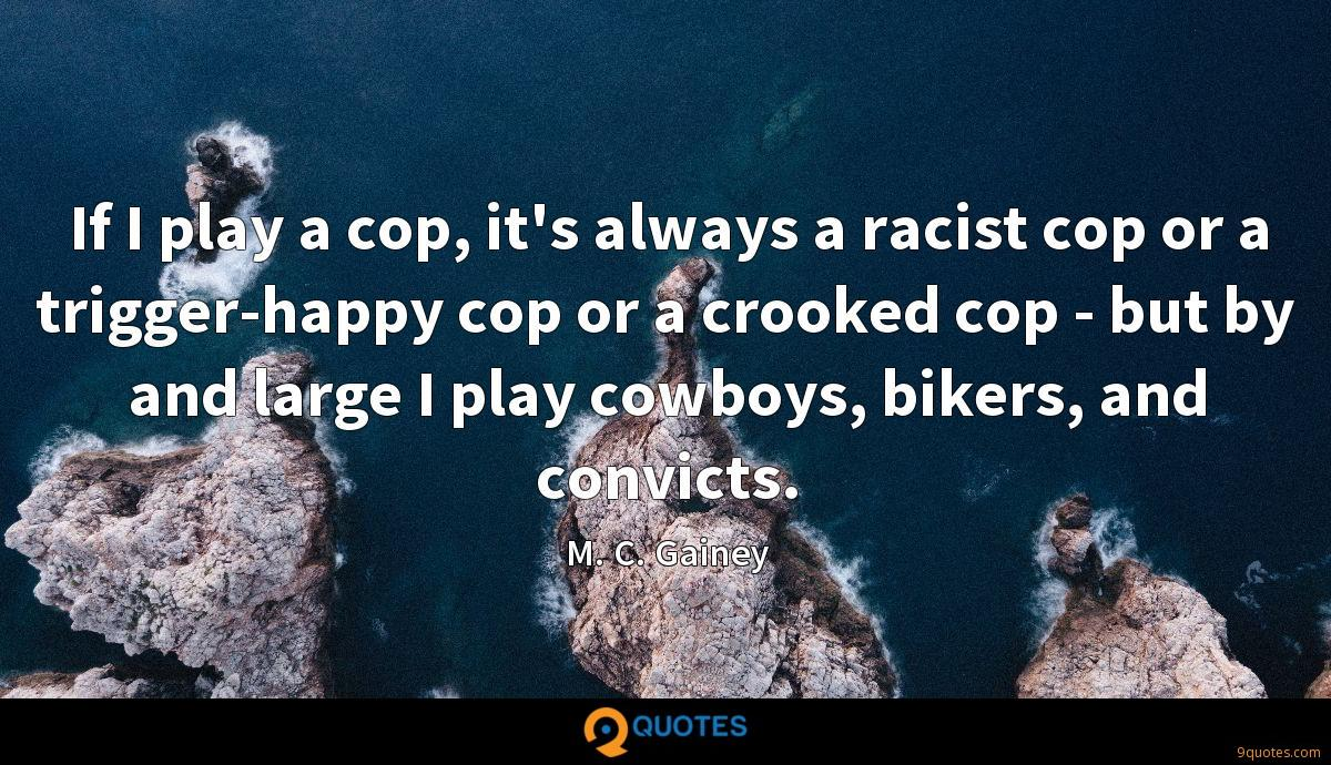 If I play a cop, it's always a racist cop or a trigger-happy cop or a crooked cop - but by and large I play cowboys, bikers, and convicts.