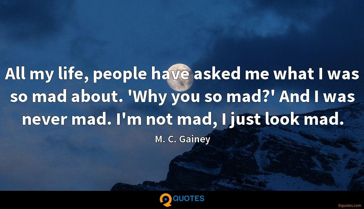 All my life, people have asked me what I was so mad about. 'Why you so mad?' And I was never mad. I'm not mad, I just look mad.