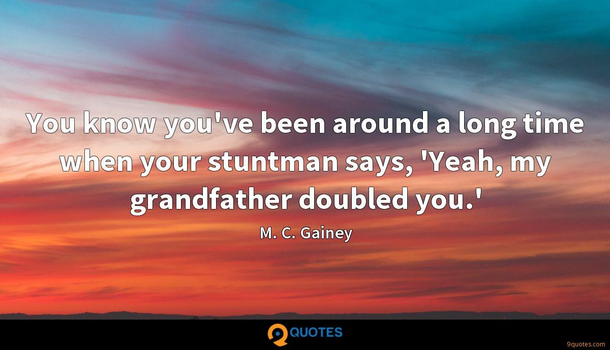 You know you've been around a long time when your stuntman says, 'Yeah, my grandfather doubled you.'