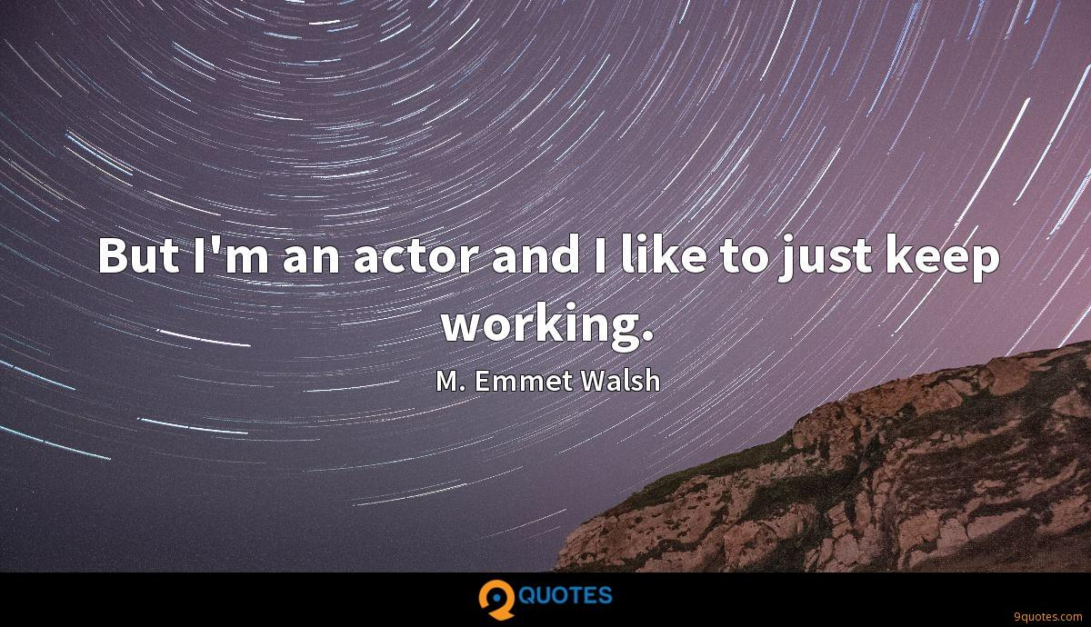 But I'm an actor and I like to just keep working.