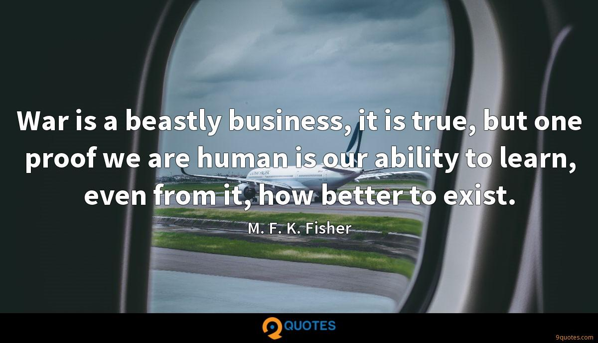 War is a beastly business, it is true, but one proof we are human is our ability to learn, even from it, how better to exist.