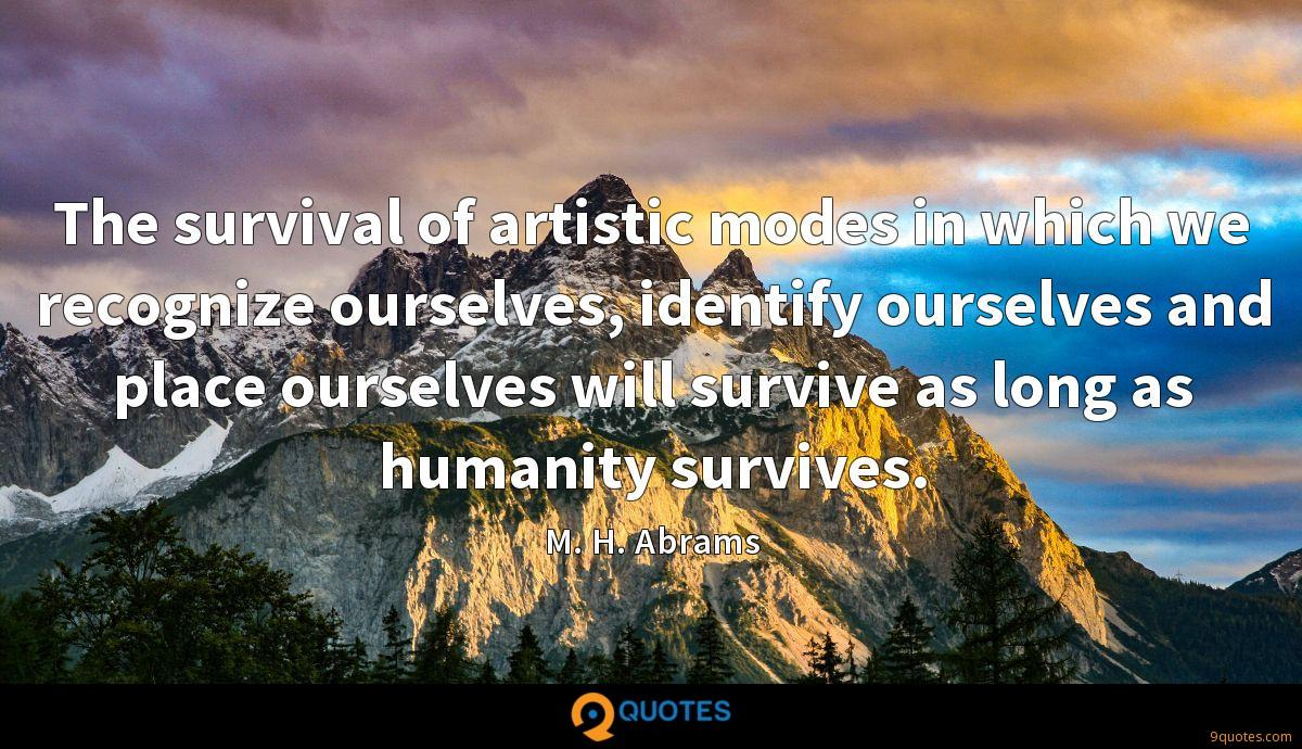 The survival of artistic modes in which we recognize ourselves, identify ourselves and place ourselves will survive as long as humanity survives.