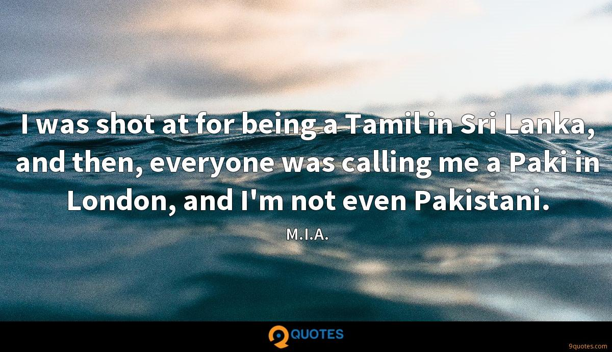 I was shot at for being a Tamil in Sri Lanka, and then, everyone was calling me a Paki in London, and I'm not even Pakistani.